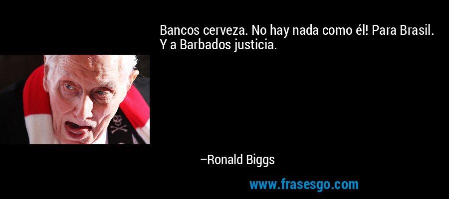Bancos cerveza. No hay nada como él! Para Brasil. Y a Barbados justicia. – Ronald Biggs