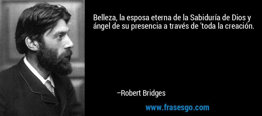 Belleza, la esposa eterna de la Sabiduría de Dios y ángel de su presencia a través de 'toda la creación. – Robert Bridges