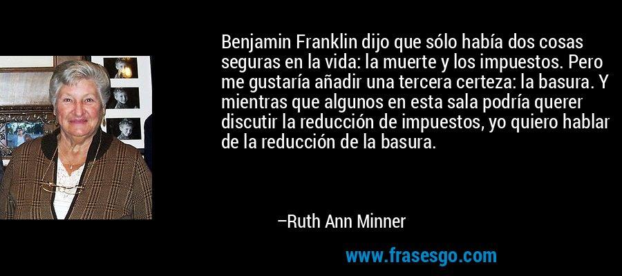 Benjamin Franklin dijo que sólo había dos cosas seguras en la vida: la muerte y los impuestos. Pero me gustaría añadir una tercera certeza: la basura. Y mientras que algunos en esta sala podría querer discutir la reducción de impuestos, yo quiero hablar de la reducción de la basura. – Ruth Ann Minner
