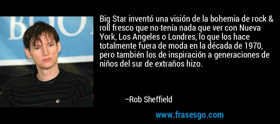 Big Star inventó una visión de la bohemia de rock & roll fresco que no tenía nada que ver con Nueva York, Los Angeles o Londres, lo que los hace totalmente fuera de moda en la década de 1970, pero también los de inspiración a generaciones de niños del sur de extraños hizo. – Rob Sheffield