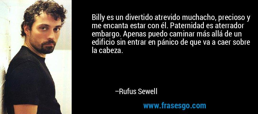 Billy es un divertido atrevido muchacho, precioso y me encanta estar con él. Paternidad es aterrador embargo. Apenas puedo caminar más allá de un edificio sin entrar en pánico de que va a caer sobre la cabeza. – Rufus Sewell