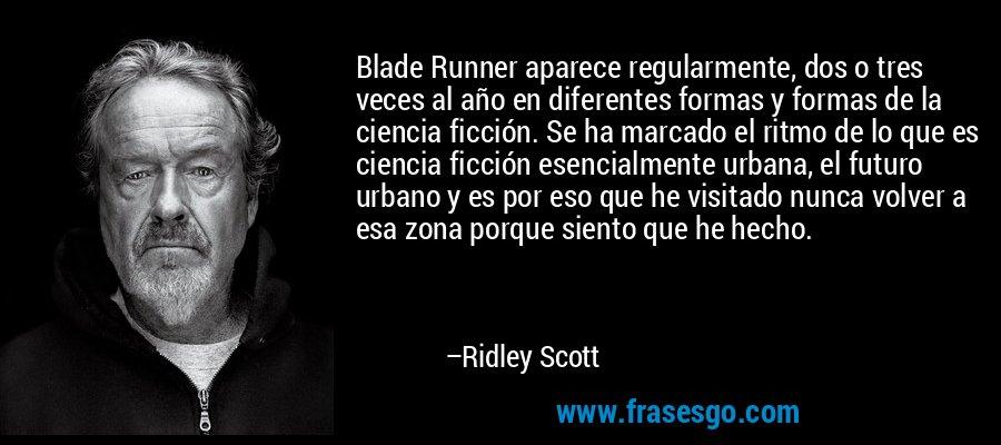 Blade Runner aparece regularmente, dos o tres veces al año en diferentes formas y formas de la ciencia ficción. Se ha marcado el ritmo de lo que es ciencia ficción esencialmente urbana, el futuro urbano y es por eso que he visitado nunca volver a esa zona porque siento que he hecho. – Ridley Scott