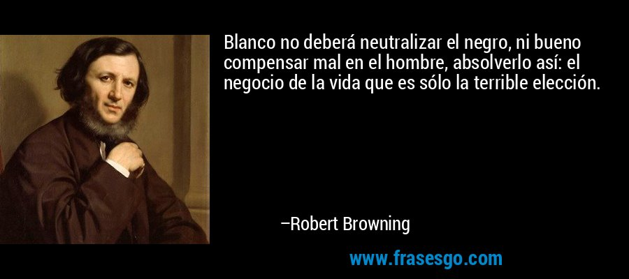 Blanco no deberá neutralizar el negro, ni bueno compensar mal en el hombre, absolverlo así: el negocio de la vida que es sólo la terrible elección. – Robert Browning