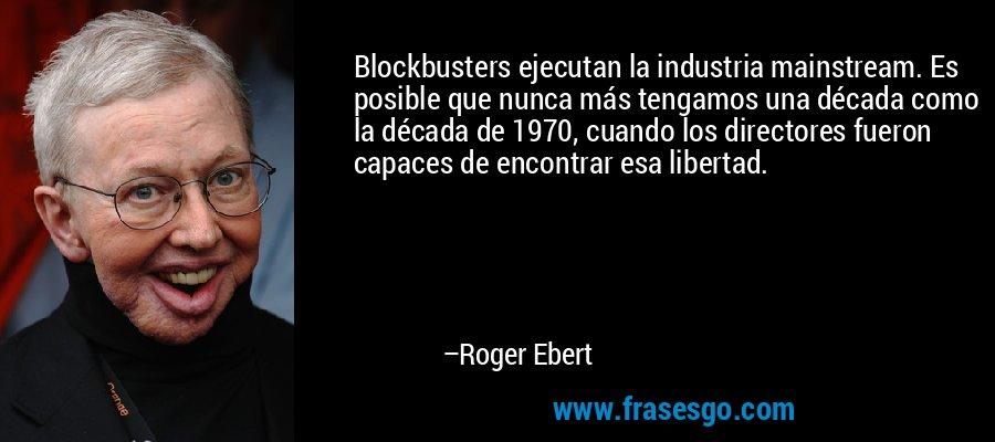 Blockbusters ejecutan la industria mainstream. Es posible que nunca más tengamos una década como la década de 1970, cuando los directores fueron capaces de encontrar esa libertad. – Roger Ebert