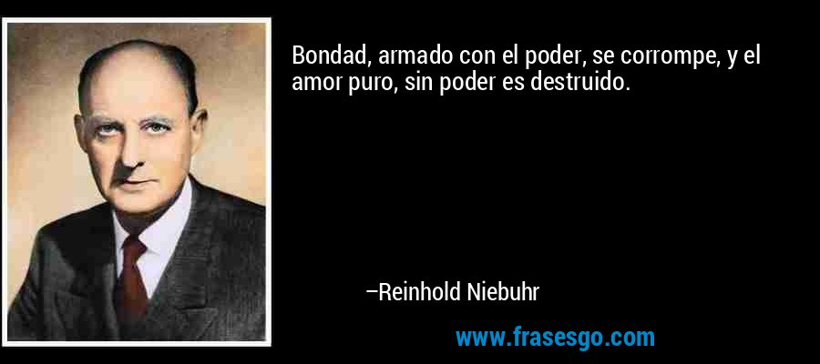 Bondad, armado con el poder, se corrompe, y el amor puro, sin poder es destruido. – Reinhold Niebuhr