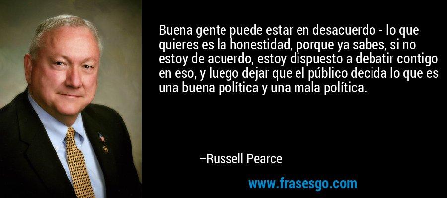 Buena gente puede estar en desacuerdo - lo que quieres es la honestidad, porque ya sabes, si no estoy de acuerdo, estoy dispuesto a debatir contigo en eso, y luego dejar que el público decida lo que es una buena política y una mala política. – Russell Pearce