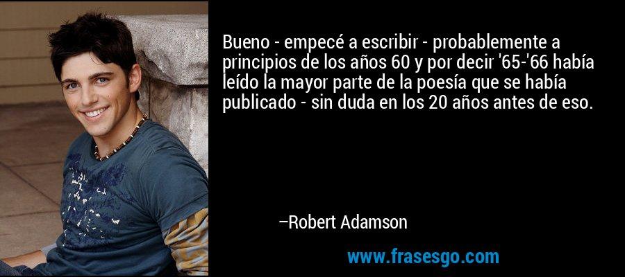 Bueno - empecé a escribir - probablemente a principios de los años 60 y por decir '65-'66 había leído la mayor parte de la poesía que se había publicado - sin duda en los 20 años antes de eso. – Robert Adamson