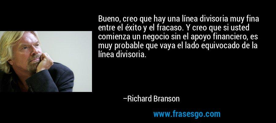 Bueno, creo que hay una línea divisoria muy fina entre el éxito y el fracaso. Y creo que si usted comienza un negocio sin el apoyo financiero, es muy probable que vaya el lado equivocado de la línea divisoria. – Richard Branson