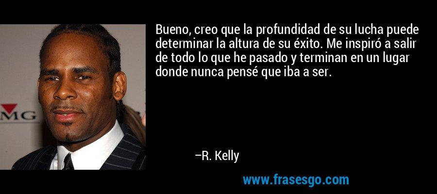 Bueno, creo que la profundidad de su lucha puede determinar la altura de su éxito. Me inspiró a salir de todo lo que he pasado y terminan en un lugar donde nunca pensé que iba a ser. – R. Kelly