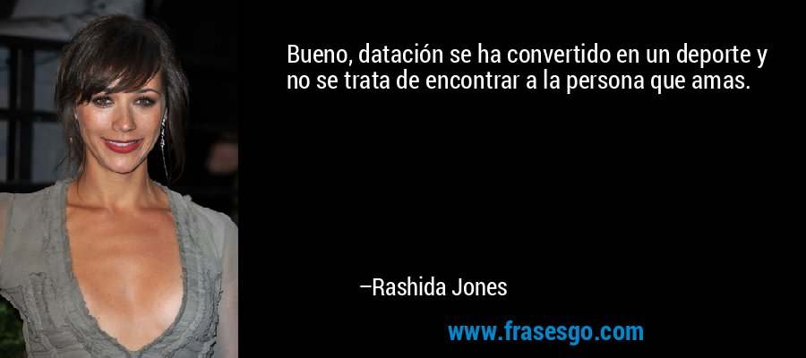 Bueno, datación se ha convertido en un deporte y no se trata de encontrar a la persona que amas. – Rashida Jones