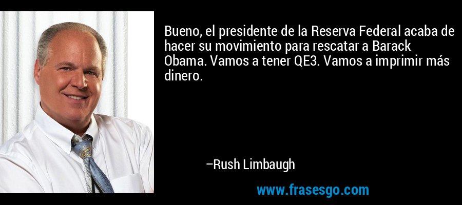 Bueno, el presidente de la Reserva Federal acaba de hacer su movimiento para rescatar a Barack Obama. Vamos a tener QE3. Vamos a imprimir más dinero. – Rush Limbaugh