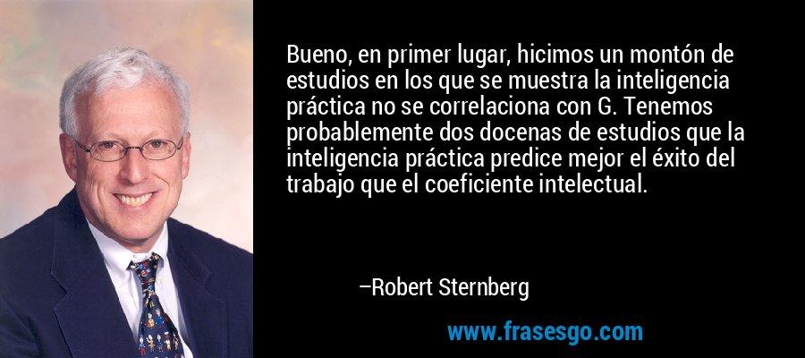 Bueno, en primer lugar, hicimos un montón de estudios en los que se muestra la inteligencia práctica no se correlaciona con G. Tenemos probablemente dos docenas de estudios que la inteligencia práctica predice mejor el éxito del trabajo que el coeficiente intelectual. – Robert Sternberg