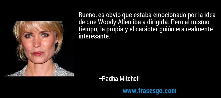 Bueno, es obvio que estaba emocionado por la idea de que Woody Allen iba a dirigirla. Pero al mismo tiempo, la propia y el carácter guión era realmente interesante. – Radha Mitchell