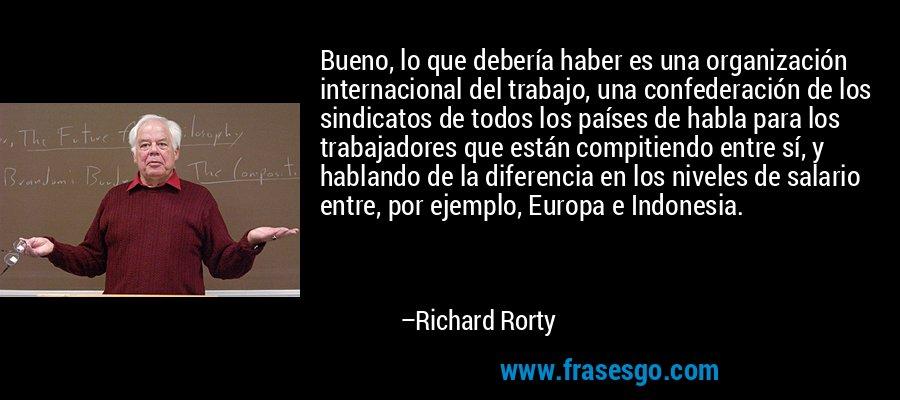Bueno, lo que debería haber es una organización internacional del trabajo, una confederación de los sindicatos de todos los países de habla para los trabajadores que están compitiendo entre sí, y hablando de la diferencia en los niveles de salario entre, por ejemplo, Europa e Indonesia. – Richard Rorty
