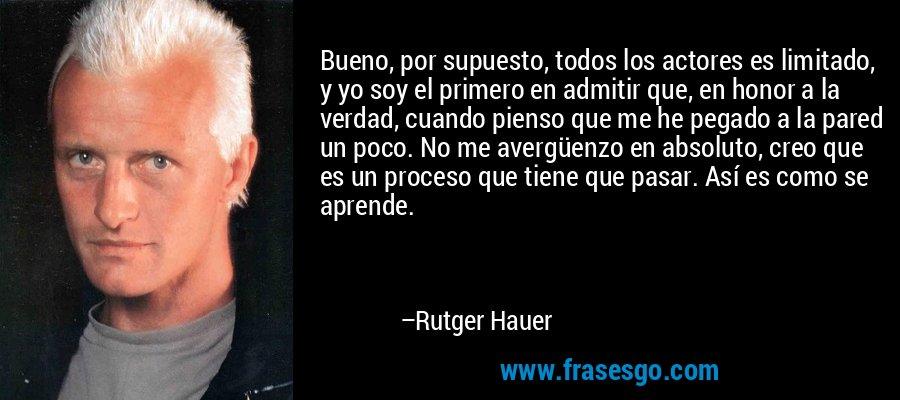 Bueno, por supuesto, todos los actores es limitado, y yo soy el primero en admitir que, en honor a la verdad, cuando pienso que me he pegado a la pared un poco. No me avergüenzo en absoluto, creo que es un proceso que tiene que pasar. Así es como se aprende. – Rutger Hauer