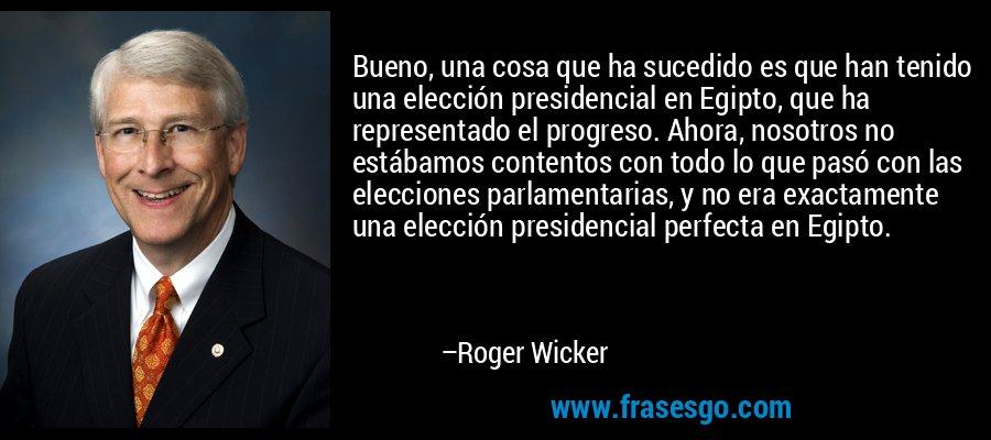 Bueno, una cosa que ha sucedido es que han tenido una elección presidencial en Egipto, que ha representado el progreso. Ahora, nosotros no estábamos contentos con todo lo que pasó con las elecciones parlamentarias, y no era exactamente una elección presidencial perfecta en Egipto. – Roger Wicker