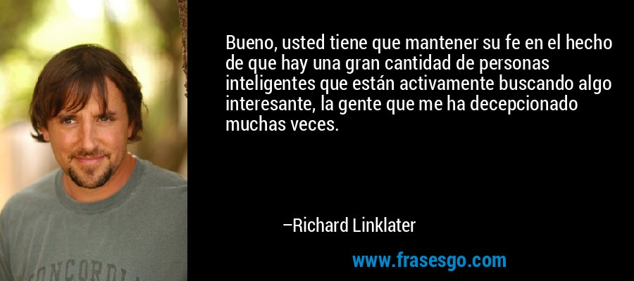 Bueno, usted tiene que mantener su fe en el hecho de que hay una gran cantidad de personas inteligentes que están activamente buscando algo interesante, la gente que me ha decepcionado muchas veces. – Richard Linklater