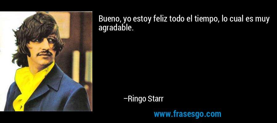 Bueno, yo estoy feliz todo el tiempo, lo cual es muy agradable. – Ringo Starr