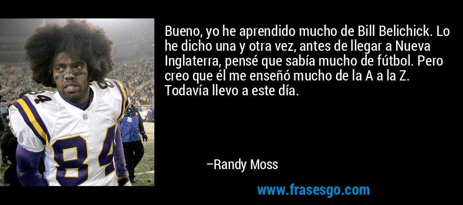 Bueno, yo he aprendido mucho de Bill Belichick. Lo he dicho una y otra vez, antes de llegar a Nueva Inglaterra, pensé que sabía mucho de fútbol. Pero creo que él me enseñó mucho de la A a la Z. Todavía llevo a este día. – Randy Moss