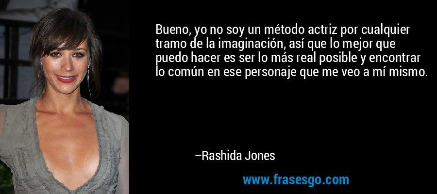Bueno, yo no soy un método actriz por cualquier tramo de la imaginación, así que lo mejor que puedo hacer es ser lo más real posible y encontrar lo común en ese personaje que me veo a mí mismo. – Rashida Jones