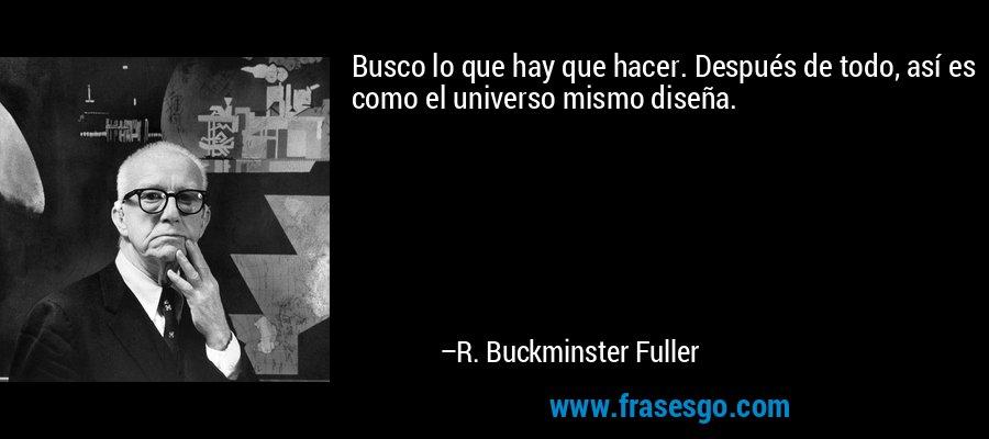 Busco lo que hay que hacer. Después de todo, así es como el universo mismo diseña. – R. Buckminster Fuller