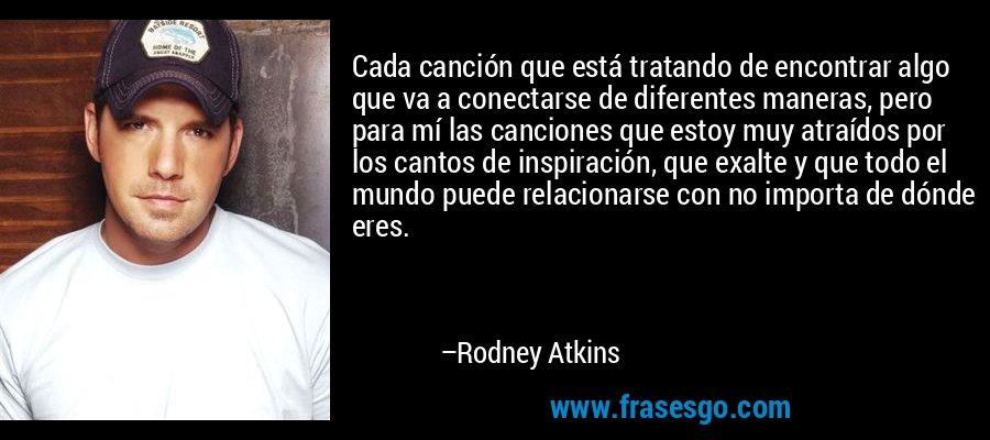 Cada canción que está tratando de encontrar algo que va a conectarse de diferentes maneras, pero para mí las canciones que estoy muy atraídos por los cantos de inspiración, que exalte y que todo el mundo puede relacionarse con no importa de dónde eres. – Rodney Atkins