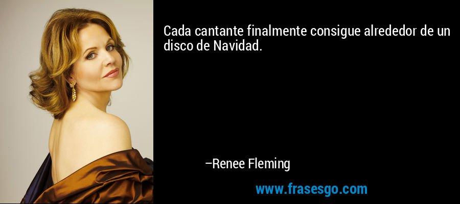 Cada cantante finalmente consigue alrededor de un disco de Navidad. – Renee Fleming