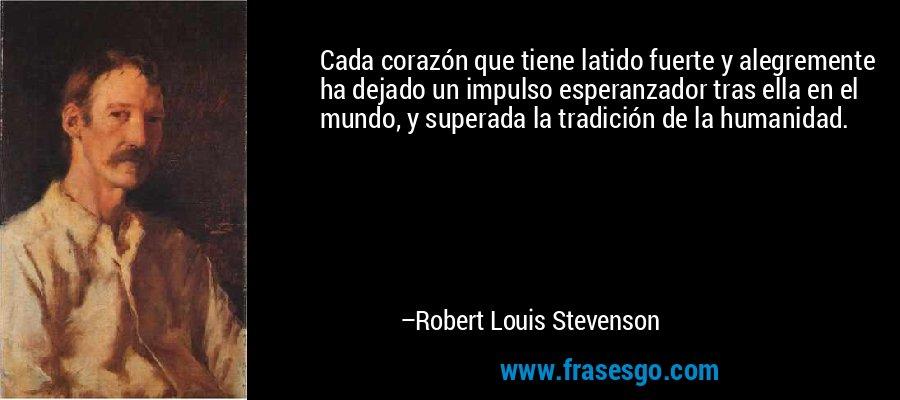 Cada corazón que tiene latido fuerte y alegremente ha dejado un impulso esperanzador tras ella en el mundo, y superada la tradición de la humanidad. – Robert Louis Stevenson
