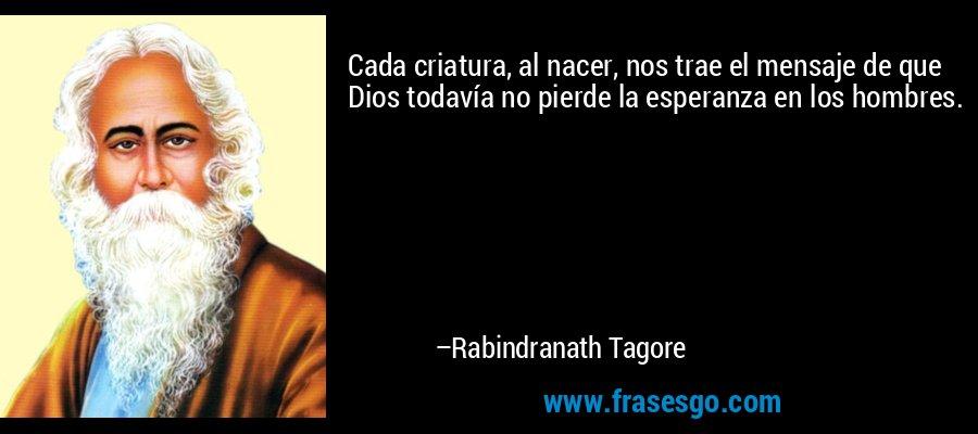 Cada criatura, al nacer, nos trae el mensaje de que Dios todavía no pierde la esperanza en los hombres. – Rabindranath Tagore
