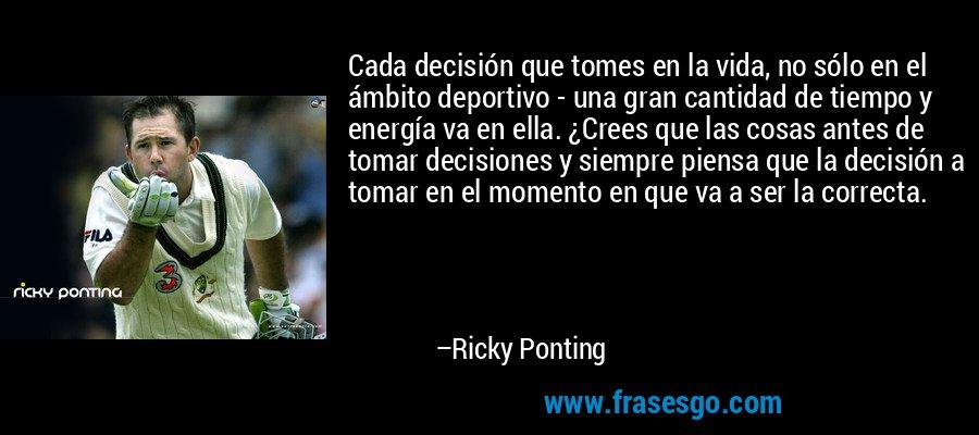 Cada decisión que tomes en la vida, no sólo en el ámbito deportivo - una gran cantidad de tiempo y energía va en ella. ¿Crees que las cosas antes de tomar decisiones y siempre piensa que la decisión a tomar en el momento en que va a ser la correcta. – Ricky Ponting