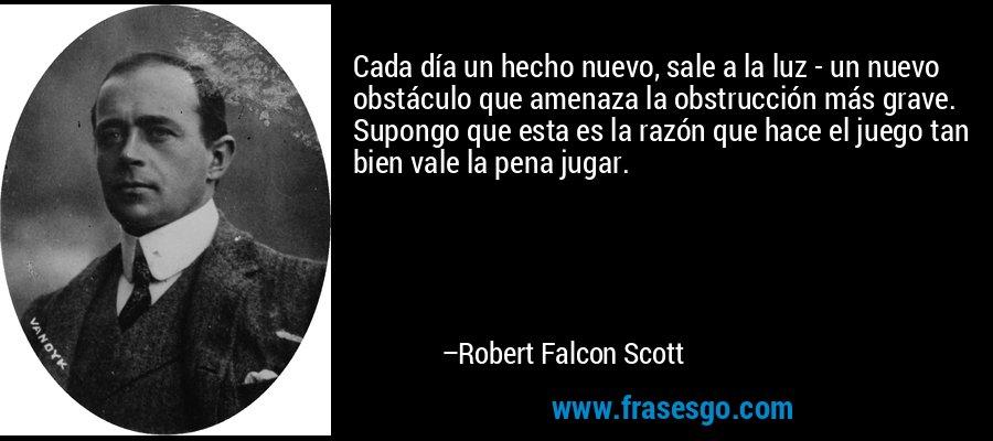 Cada día un hecho nuevo, sale a la luz - un nuevo obstáculo que amenaza la obstrucción más grave. Supongo que esta es la razón que hace el juego tan bien vale la pena jugar. – Robert Falcon Scott