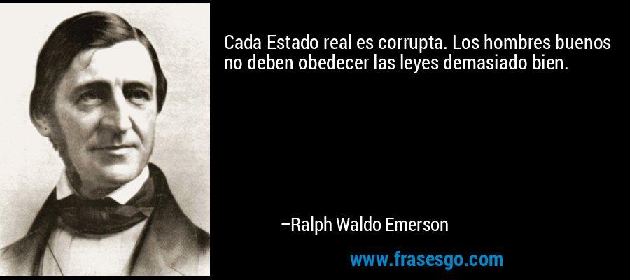 Cada Estado real es corrupta. Los hombres buenos no deben obedecer las leyes demasiado bien. – Ralph Waldo Emerson
