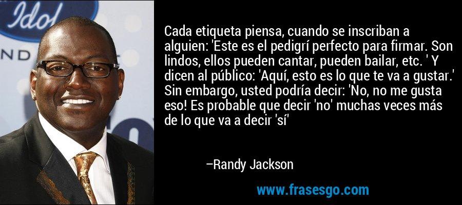 Cada etiqueta piensa, cuando se inscriban a alguien: 'Este es el pedigrí perfecto para firmar. Son lindos, ellos pueden cantar, pueden bailar, etc. ' Y dicen al público: 'Aquí, esto es lo que te va a gustar.' Sin embargo, usted podría decir: 'No, no me gusta eso! Es probable que decir 'no' muchas veces más de lo que va a decir 'sí' – Randy Jackson