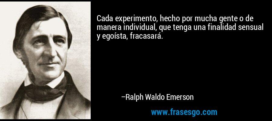 Cada experimento, hecho por mucha gente o de manera individual, que tenga una finalidad sensual y egoísta, fracasará. – Ralph Waldo Emerson