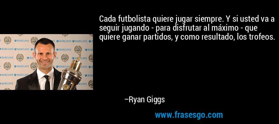 Cada futbolista quiere jugar siempre. Y si usted va a seguir jugando - para disfrutar al máximo - que quiere ganar partidos, y como resultado, los trofeos. – Ryan Giggs