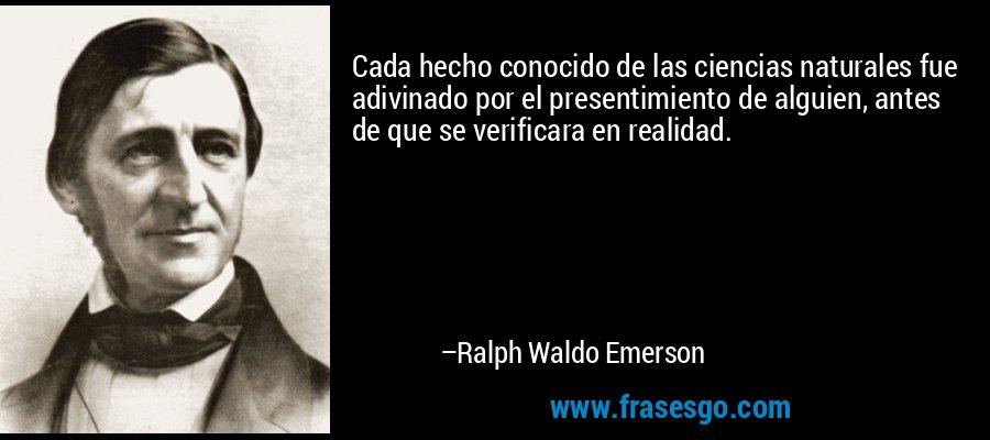 Cada hecho conocido de las ciencias naturales fue adivinado por el presentimiento de alguien, antes de que se verificara en realidad. – Ralph Waldo Emerson