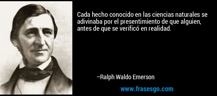 Cada hecho conocido en las ciencias naturales se adivinaba por el presentimiento de que alguien, antes de que se verificó en realidad. – Ralph Waldo Emerson