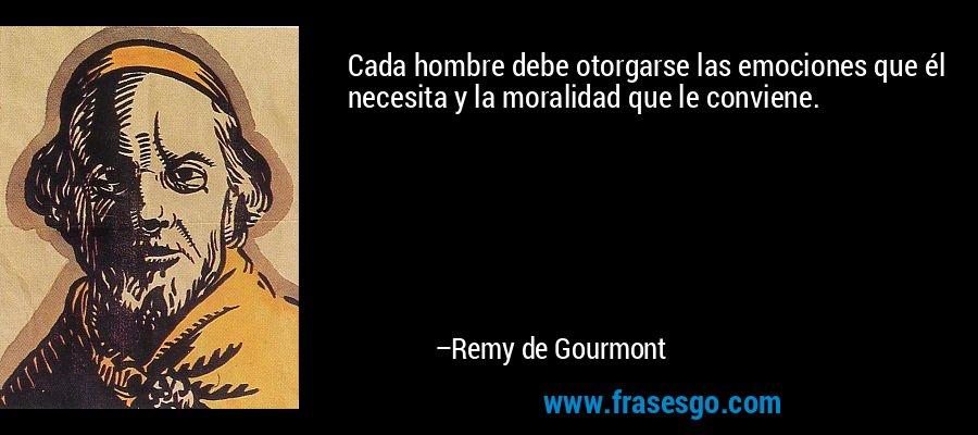 Cada hombre debe otorgarse las emociones que él necesita y la moralidad que le conviene. – Remy de Gourmont