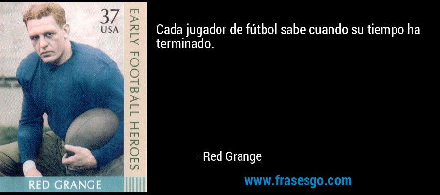Cada jugador de fútbol sabe cuando su tiempo ha terminado. – Red Grange