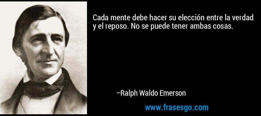 Cada mente debe hacer su elección entre la verdad y el reposo. No se puede tener ambas cosas. – Ralph Waldo Emerson