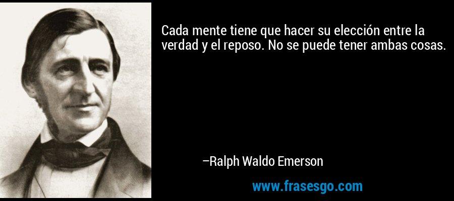 Cada mente tiene que hacer su elección entre la verdad y el reposo. No se puede tener ambas cosas. – Ralph Waldo Emerson