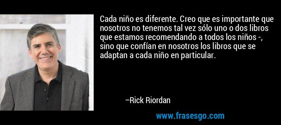 Cada niño es diferente. Creo que es importante que nosotros no tenemos tal vez sólo uno o dos libros que estamos recomendando a todos los niños -, sino que confían en nosotros los libros que se adaptan a cada niño en particular. – Rick Riordan