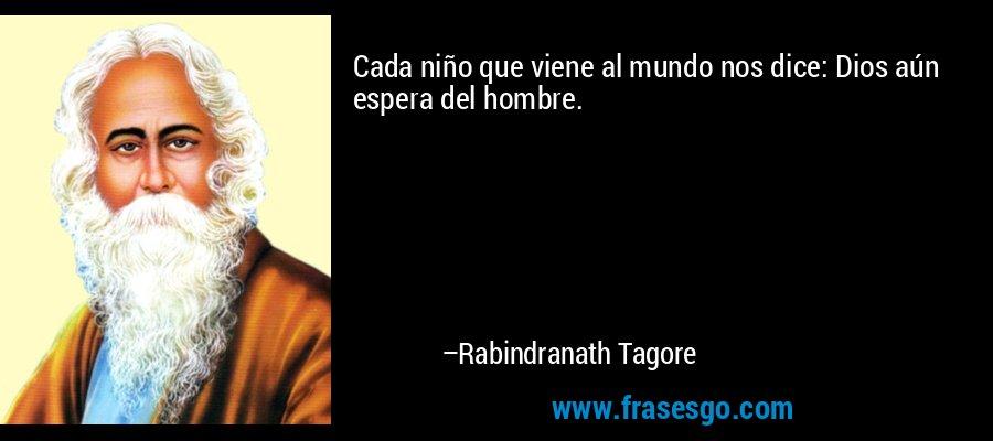 Cada niño que viene al mundo nos dice: Dios aún espera del hombre. – Rabindranath Tagore