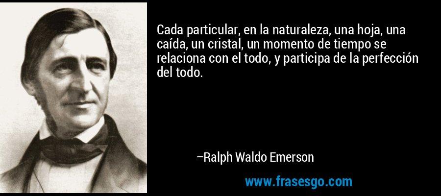 Cada particular, en la naturaleza, una hoja, una caída, un cristal, un momento de tiempo se relaciona con el todo, y participa de la perfección del todo. – Ralph Waldo Emerson