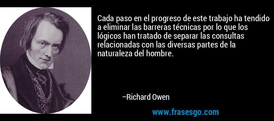 Cada paso en el progreso de este trabajo ha tendido a eliminar las barreras técnicas por lo que los lógicos han tratado de separar las consultas relacionadas con las diversas partes de la naturaleza del hombre. – Richard Owen