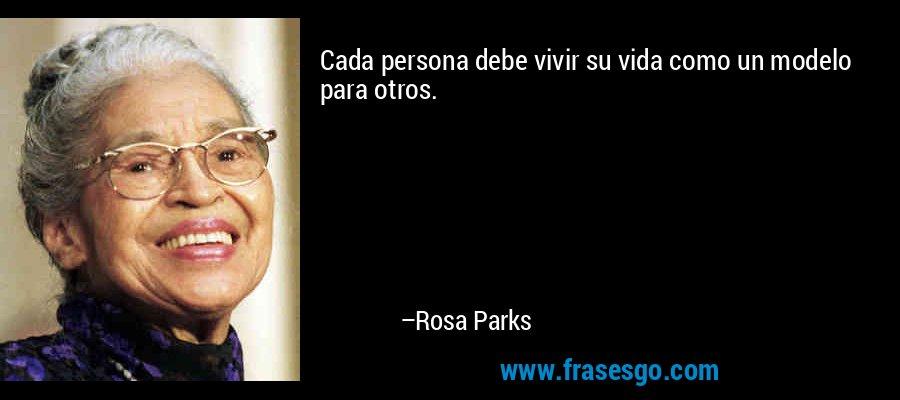 Cada persona debe vivir su vida como un modelo para otros. – Rosa Parks