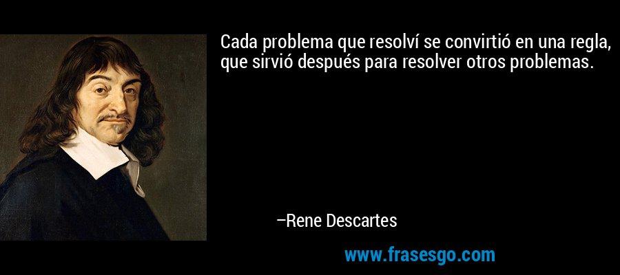 Cada problema que resolví se convirtió en una regla, que sirvió después para resolver otros problemas. – Rene Descartes