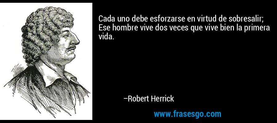 Cada uno debe esforzarse en virtud de sobresalir; Ese hombre vive dos veces que vive bien la primera vida. – Robert Herrick