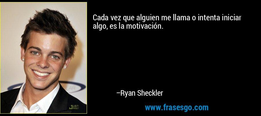 Cada vez que alguien me llama o intenta iniciar algo, es la motivación. – Ryan Sheckler