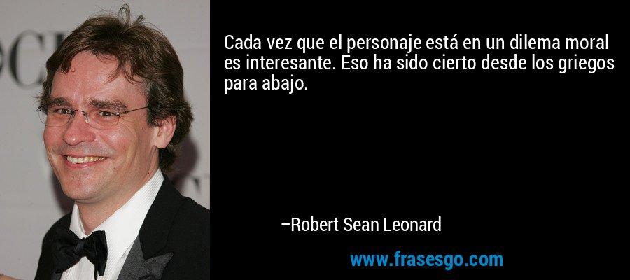 Cada vez que el personaje está en un dilema moral es interesante. Eso ha sido cierto desde los griegos para abajo. – Robert Sean Leonard